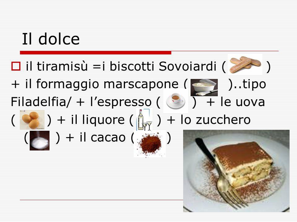 Il dolce  il tiramisù =i biscotti Sovoiardi ( ) + il formaggio marscapone ( )..tipo Filadelfia/ + l'espresso ( ) + le uova ( ) + il liquore ( ) + lo