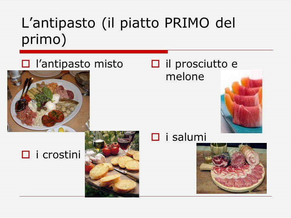 L'antipasto (il piatto PRIMO del primo)  l'antipasto misto  i crostini  il prosciutto e melone  i salumi