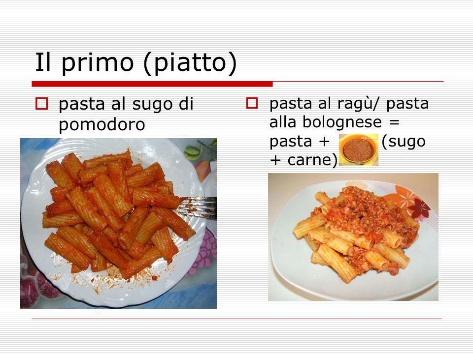 Il primo (piatto)  pasta al sugo di pomodoro  pasta al ragù/ pasta alla bolognese = pasta + (sugo + carne)