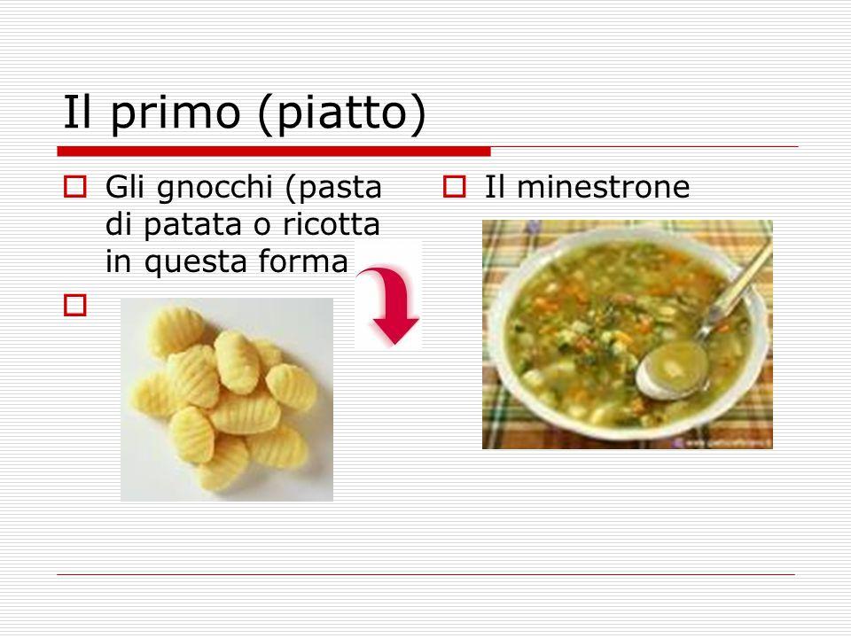 Il primo (piatto)  Gli gnocchi (pasta di patata o ricotta in questa forma   Il minestrone