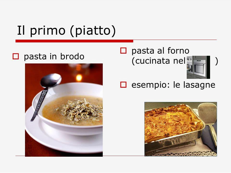 Il primo (piatto)  pasta in brodo  pasta al forno (cucinata nel )  esempio: le lasagne