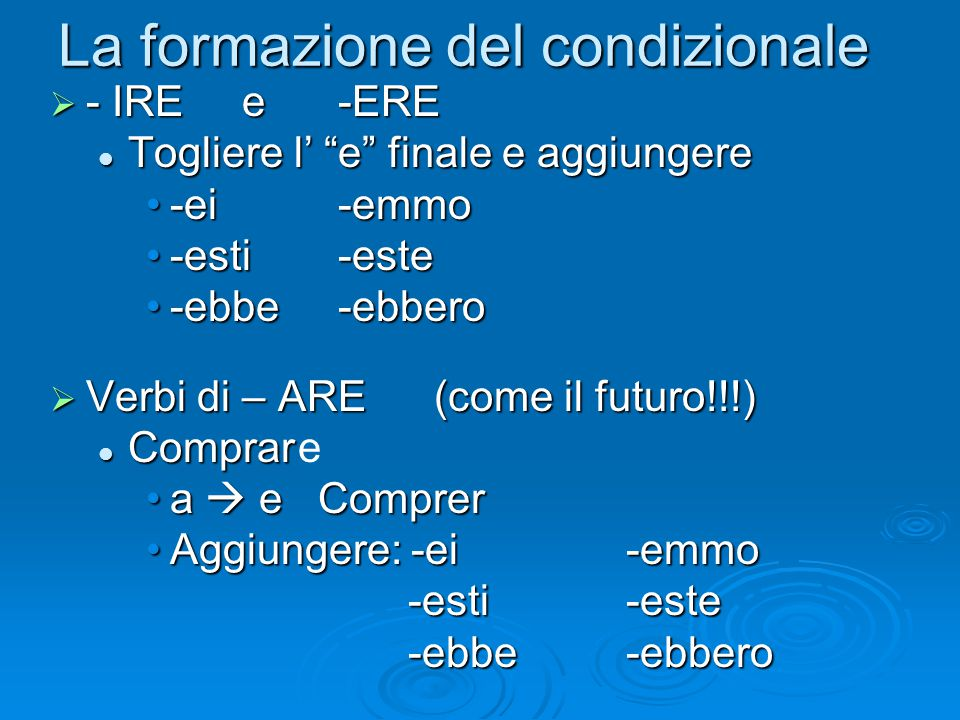 """La formazione del condizionale  - IRE e -ERE Togliere l' """"e"""" finale e aggiungere Togliere l' """"e"""" finale e aggiungere -ei-emmo-ei-emmo -esti-este-esti"""