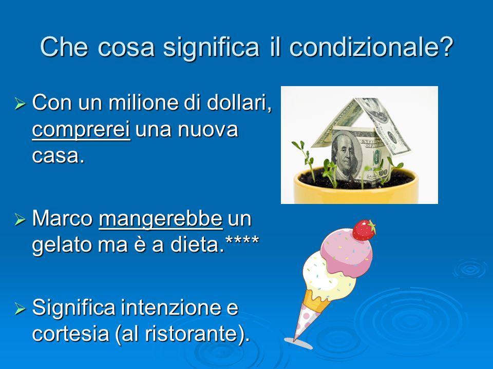 Che cosa significa il condizionale?  Con un milione di dollari, comprerei una nuova casa.  Marco mangerebbe un gelato ma è a dieta.****  Significa