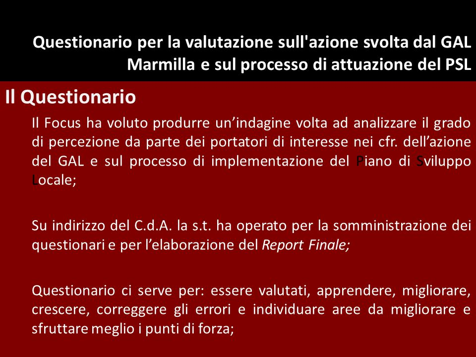 Questionario per la valutazione sull azione svolta dal GAL Marmilla e sul processo di attuazione del PSL Il Questionario Il Focus ha voluto produrre un'indagine volta ad analizzare il grado di percezione da parte dei portatori di interesse nei cfr.
