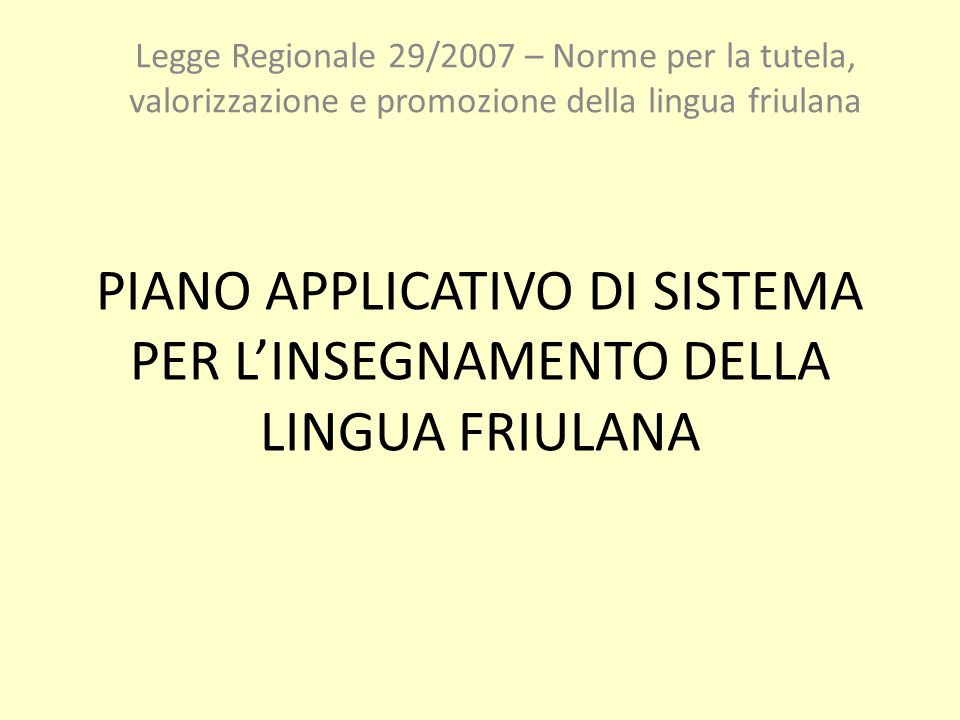 PIANO APPLICATIVO DI SISTEMA PER L'INSEGNAMENTO DELLA LINGUA FRIULANA Legge Regionale 29/2007 – Norme per la tutela, valorizzazione e promozione della lingua friulana
