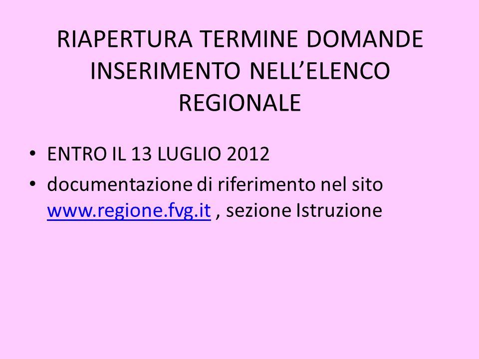 RIAPERTURA TERMINE DOMANDE INSERIMENTO NELL'ELENCO REGIONALE ENTRO IL 13 LUGLIO 2012 documentazione di riferimento nel sito www.regione.fvg.it, sezione Istruzione www.regione.fvg.it