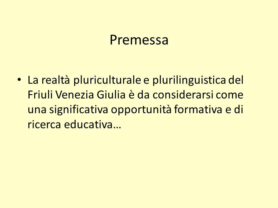 Premessa La realtà pluriculturale e plurilinguistica del Friuli Venezia Giulia è da considerarsi come una significativa opportunità formativa e di ricerca educativa…