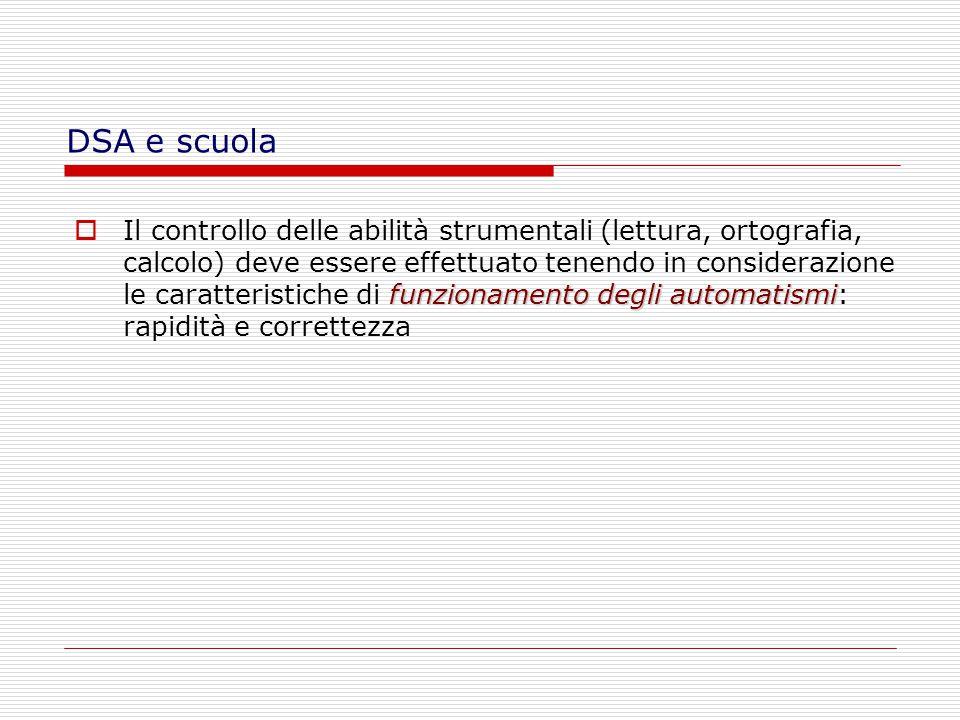 IIl controllo delle abilità strumentali (lettura, ortografia, calcolo) deve essere effettuato tenendo in considerazione le caratteristiche di f ff funzionamento degli automatismi: rapidità e correttezza DSA e scuola