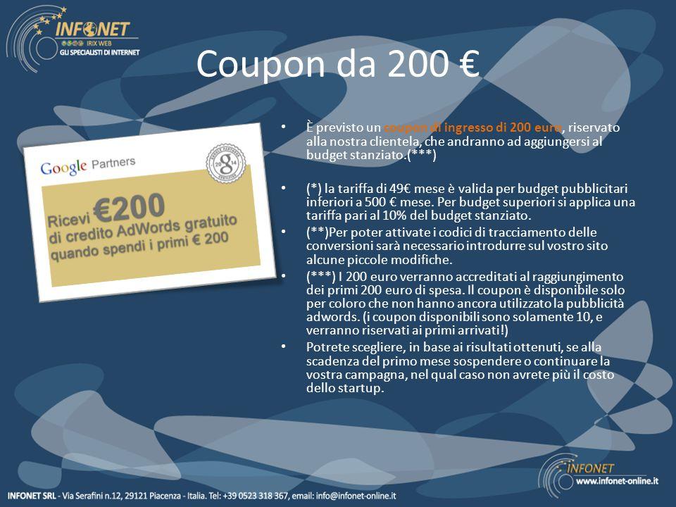 Coupon da 200 € È previsto un coupon di ingresso di 200 euro, riservato alla nostra clientela, che andranno ad aggiungersi al budget stanziato.(***) (*) la tariffa di 49€ mese è valida per budget pubblicitari inferiori a 500 € mese.
