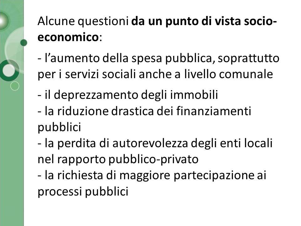 Alcune questioni da un punto di vista socio- economico: - l'aumento della spesa pubblica, soprattutto per i servizi sociali anche a livello comunale - il deprezzamento degli immobili - la riduzione drastica dei finanziamenti pubblici - la perdita di autorevolezza degli enti locali nel rapporto pubblico-privato - la richiesta di maggiore partecipazione ai processi pubblici