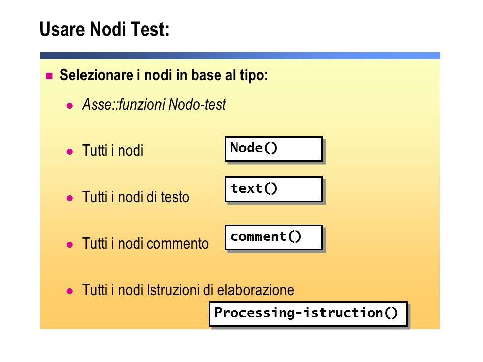 Usare Nodi Test: Selezionare i nodi in base al tipo: Asse::funzioni Nodo-test Tutti i nodi Tutti i nodi di testo Tutti i nodi commento Tutti i nodi Is
