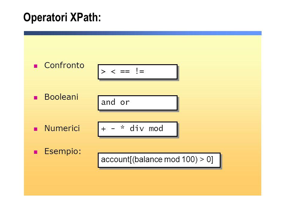 Operatori XPath: Confronto Booleani Numerici Esempio: > < == != and or + - * div mod account[(balance mod 100) > 0]