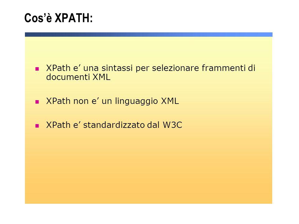 Cos'è XPATH: XPath e' una sintassi per selezionare frammenti di documenti XML XPath non e' un linguaggio XML XPath e' standardizzato dal W3C