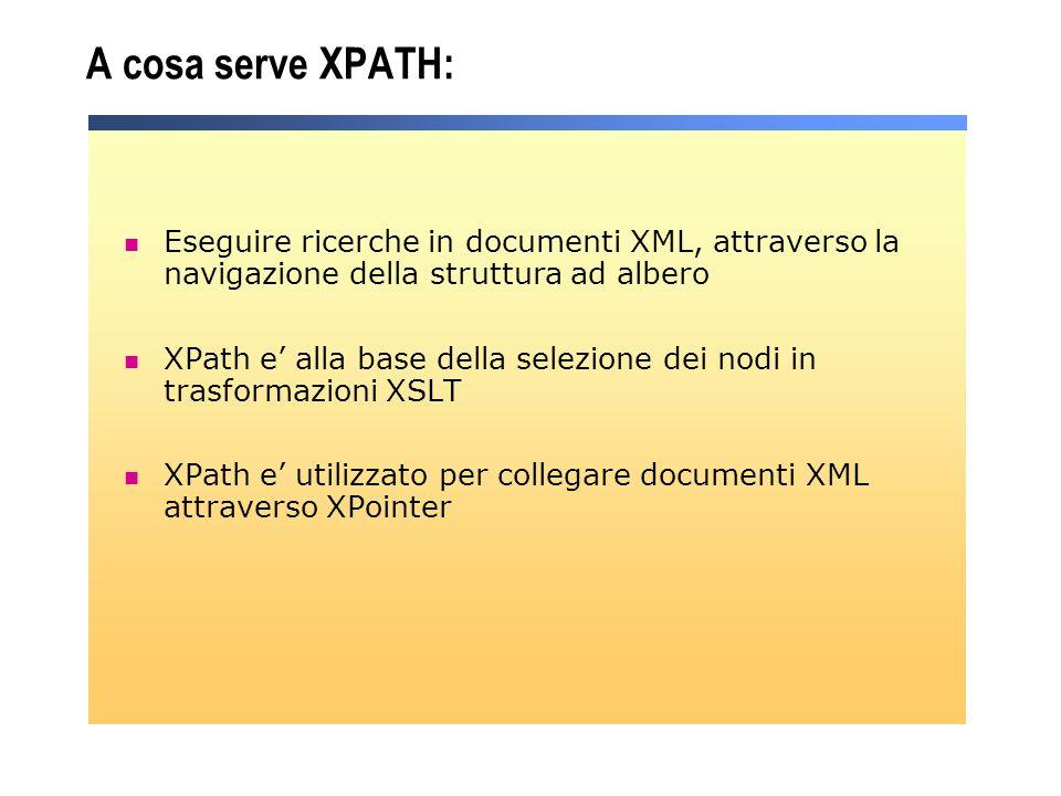 A cosa serve XPATH: Eseguire ricerche in documenti XML, attraverso la navigazione della struttura ad albero XPath e' alla base della selezione dei nod