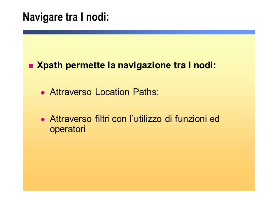 Xpath permette la navigazione tra I nodi: Attraverso Location Paths: Attraverso filtri con l'utilizzo di funzioni ed operatori