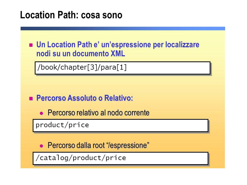 Location Path: cosa sono Un Location Path e' un'espressione per localizzare nodi su un documento XML Percorso Assoluto o Relativo: Percorso Assoluto o