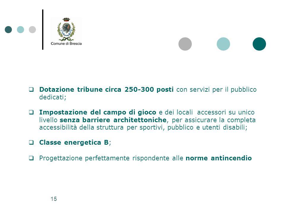 15  Dotazione tribune circa 250-300 posti con servizi per il pubblico dedicati;  Impostazione del campo di gioco e dei locali accessori su unico liv