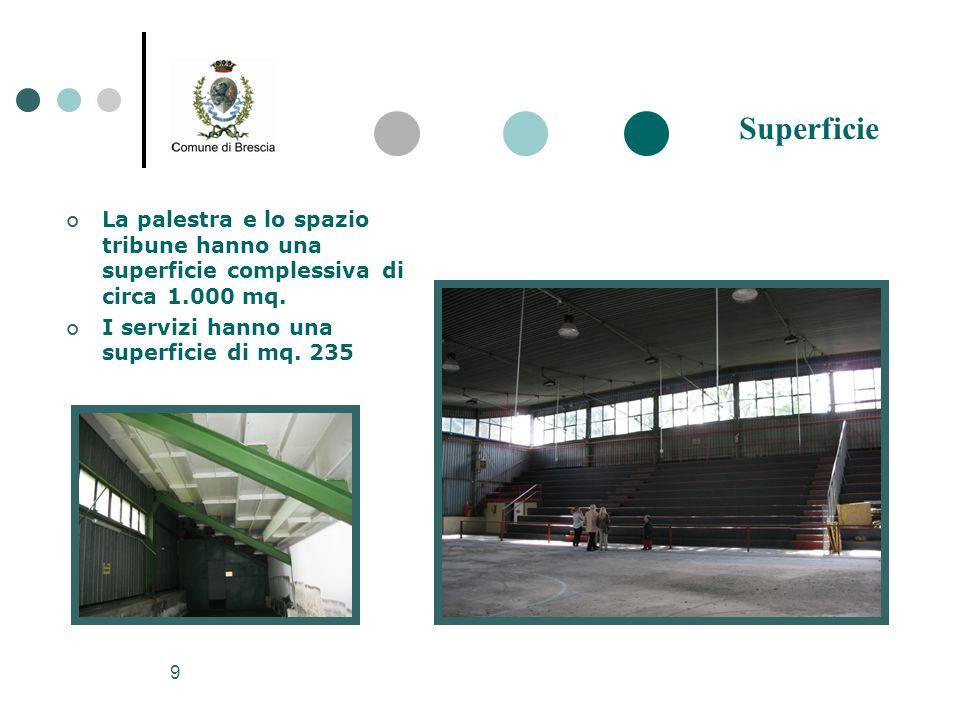 9 La palestra e lo spazio tribune hanno una superficie complessiva di circa 1.000 mq. I servizi hanno una superficie di mq. 235 Superficie