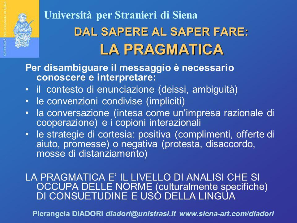 Università per Stranieri di Siena Pierangela DIADORI diadori@unistrasi.it www.siena-art.com/diadori DAL SAPERE AL SAPER FARE: LA PRAGMATICA Per disambiguare il messaggio è necessario conoscere e interpretare: il contesto di enunciazione (deissi, ambiguità) le convenzioni condivise (impliciti) la conversazione (intesa come un impresa razionale di cooperazione) e i copioni interazionali le strategie di cortesia: positiva (complimenti, offerte di aiuto, promesse) o negativa (protesta, disaccordo, mosse di distanziamento) LA PRAGMATICA E' IL LIVELLO DI ANALISI CHE SI OCCUPA DELLE NORME (culturalmente specifiche) DI CONSUETUDINE E USO DELLA LINGUA