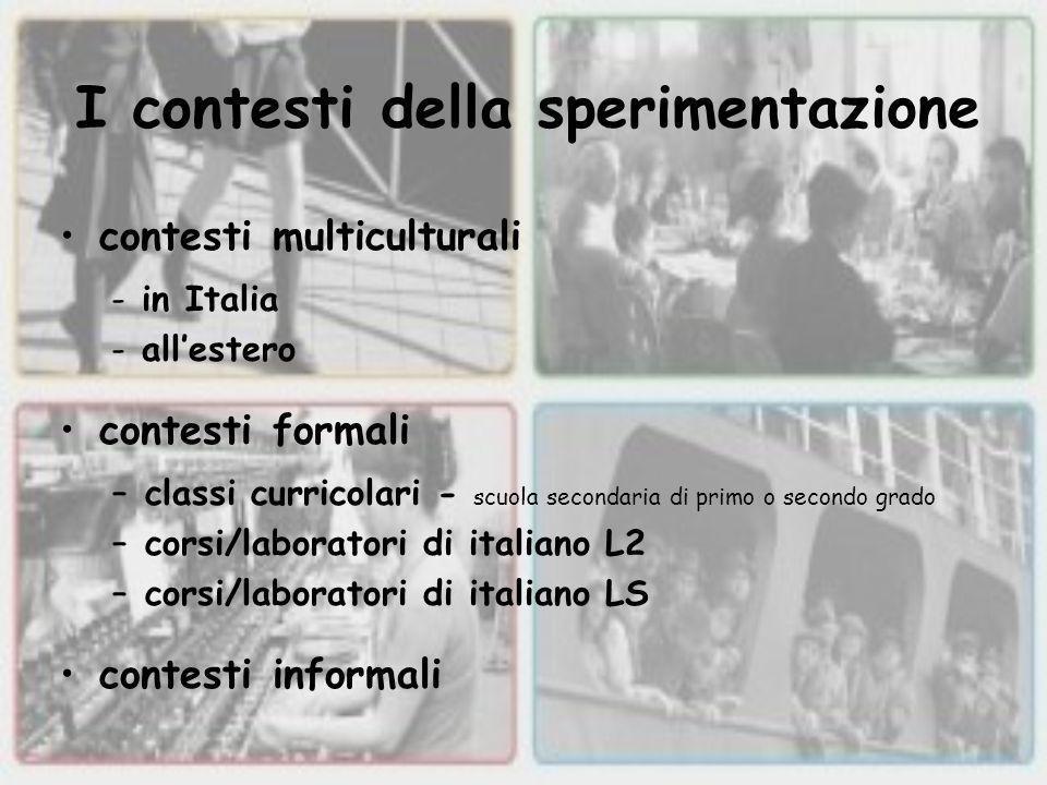 I contesti della sperimentazione contesti multiculturali -in Italia -all'estero contesti formali –classi curricolari - scuola secondaria di primo o secondo grado –corsi/laboratori di italiano L2 –corsi/laboratori di italiano LS contesti informali