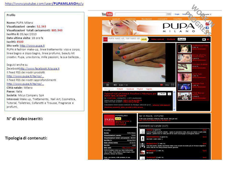 http://www.youtube.com/user/PUPAMILANO#p/u Profilo Nome: PUPA Milano Visualizzazioni canale: 52.343 Visualizzazioni totali caricamenti: 885.949 Iscritto il: 05/apr/2010 Data ultima visita: 18 ore fa Iscritti: 4500 Sito web: http://www.pupa.ithttp://www.pupa.it PUPA è fashion make-up, linee trattamento viso e corpo, linee bagno e dopo bagno, linee profumo, beauty kit creativi.