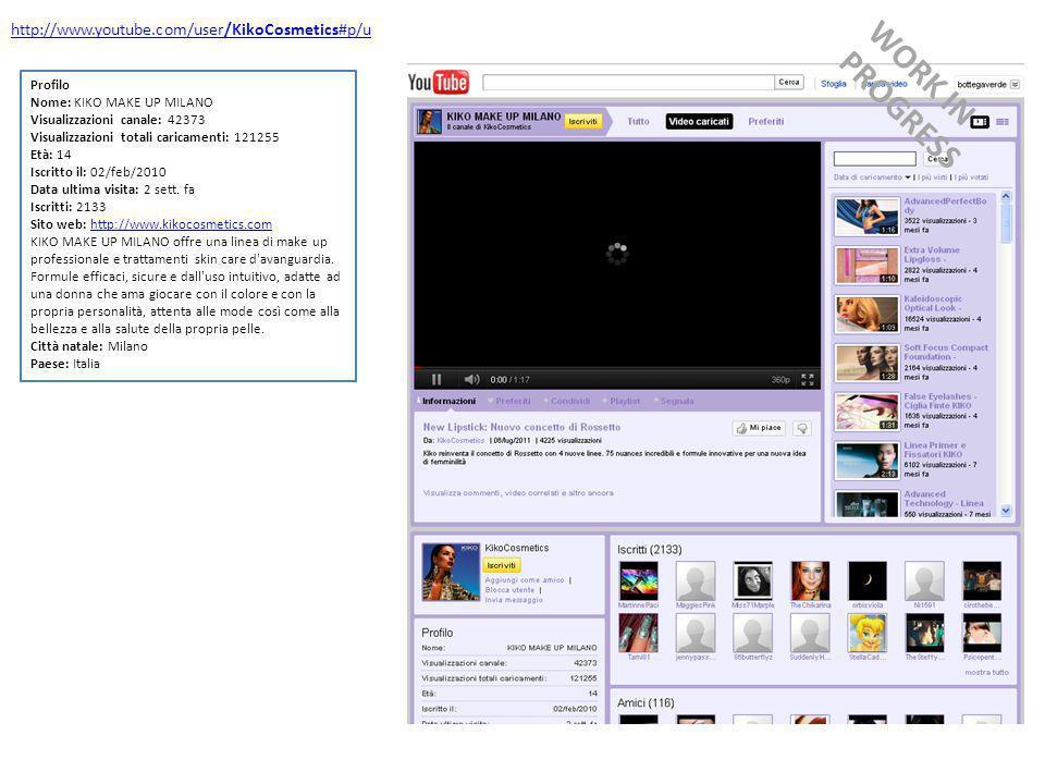 http://www.youtube.com/user/KikoCosmetics#p/u Profilo Nome: KIKO MAKE UP MILANO Visualizzazioni canale: 42373 Visualizzazioni totali caricamenti: 121255 Età: 14 Iscritto il: 02/feb/2010 Data ultima visita: 2 sett.