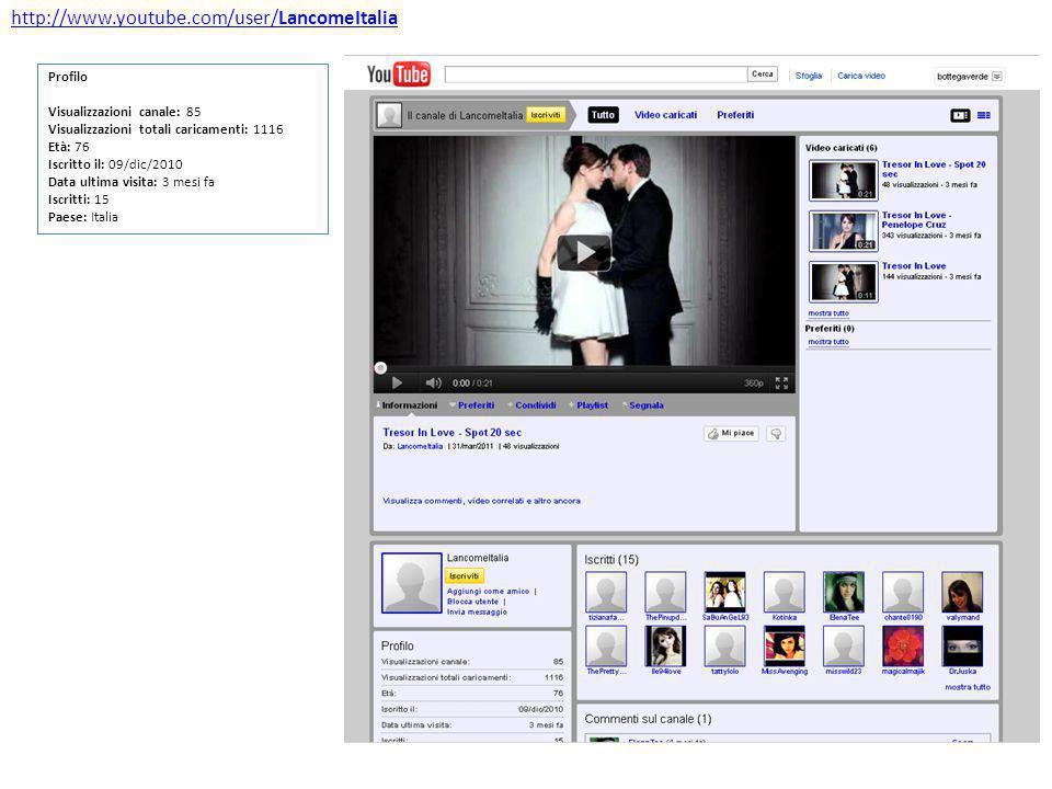 http://www.youtube.com/user/LancomeItalia Profilo Visualizzazioni canale: 85 Visualizzazioni totali caricamenti: 1116 Età: 76 Iscritto il: 09/dic/2010 Data ultima visita: 3 mesi fa Iscritti: 15 Paese: Italia