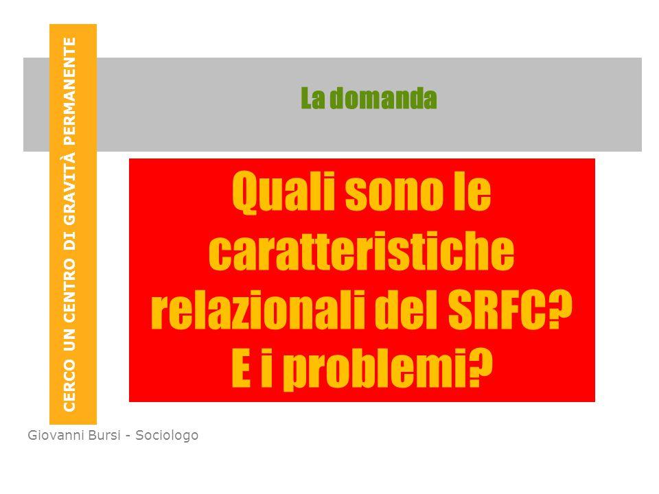 CERCO UN CENTRO DI GRAVITÀ PERMANENTE Giovanni Bursi - Sociologo La domanda Quali sono le caratteristiche relazionali del SRFC.