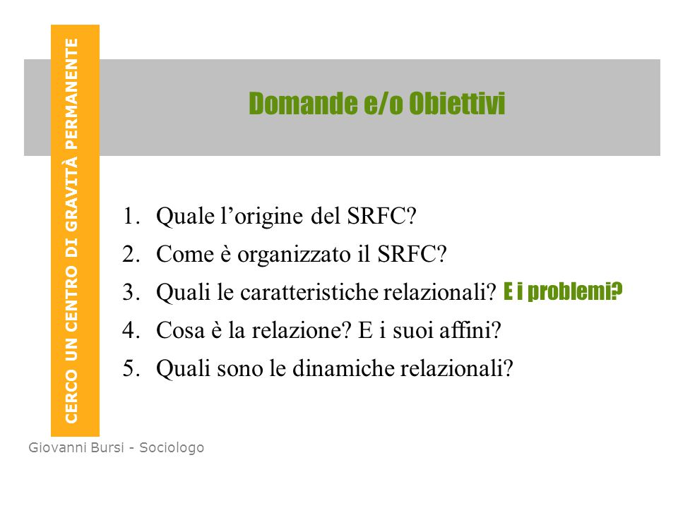 CERCO UN CENTRO DI GRAVITÀ PERMANENTE Giovanni Bursi - Sociologo Domande e/o Obiettivi 1.Quale l'origine del SRFC.