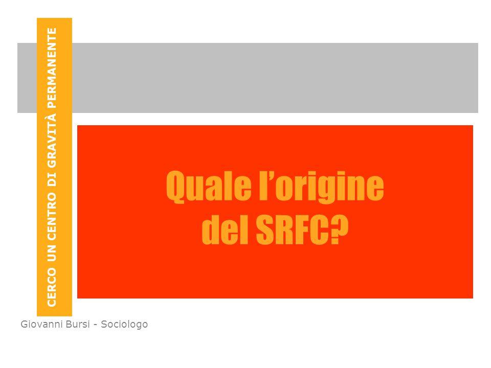 CERCO UN CENTRO DI GRAVITÀ PERMANENTE Giovanni Bursi - Sociologo Quale l'origine del SRFC?