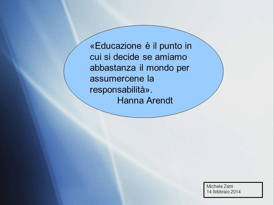 Michele Zarri 14 febbraio 2014 «Educazione è il punto in cui si decide se amiamo abbastanza il mondo per assumercene la responsabilità».