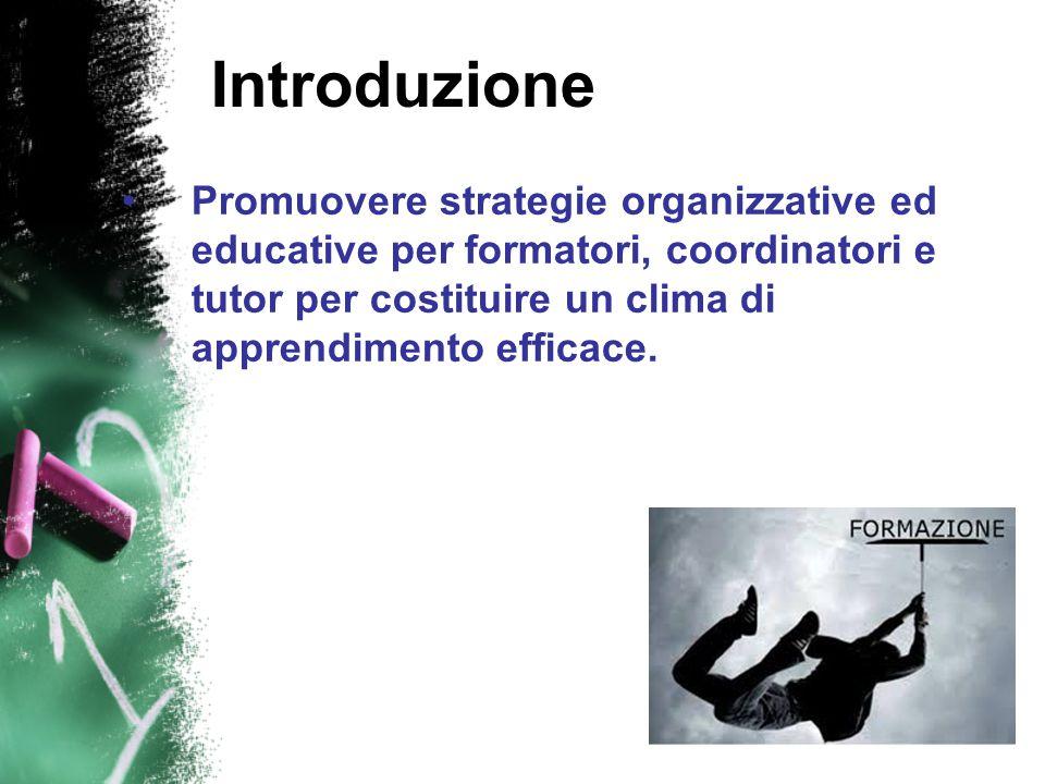 Introduzione Promuovere strategie organizzative ed educative per formatori, coordinatori e tutor per costituire un clima di apprendimento efficace.