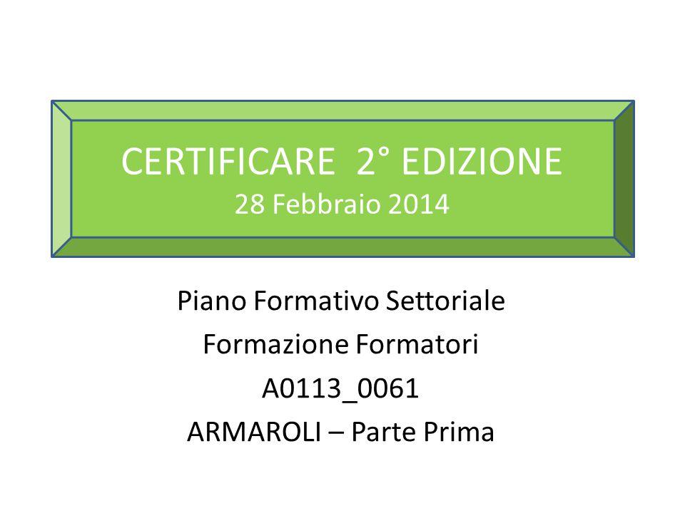 Piano Formativo Settoriale Formazione Formatori A0113_0061 ARMAROLI – Parte Prima CERTIFICARE 2° EDIZIONE 28 Febbraio 2014