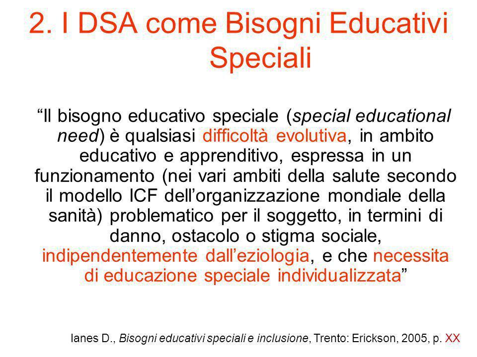 """2. I DSA come Bisogni Educativi Speciali """"Il bisogno educativo speciale (special educational need) è qualsiasi difficoltà evolutiva, in ambito educati"""