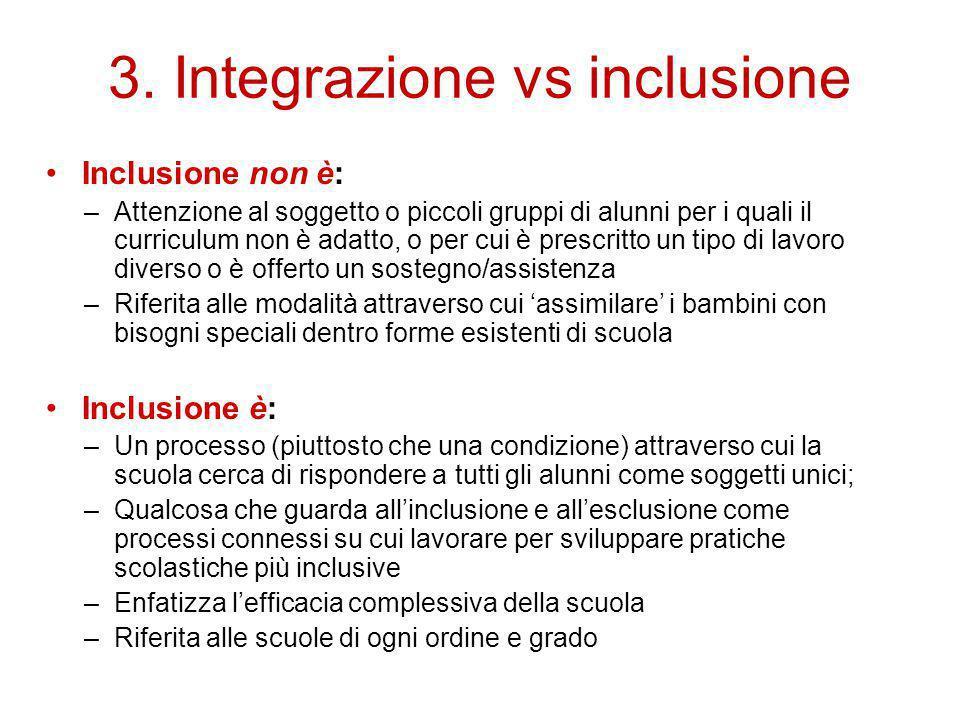 3. Integrazione vs inclusione Inclusione non è: –Attenzione al soggetto o piccoli gruppi di alunni per i quali il curriculum non è adatto, o per cui è