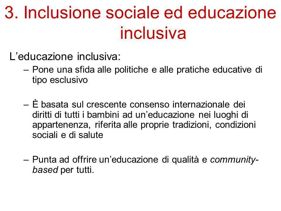 3. Inclusione sociale ed educazione inclusiva L'educazione inclusiva: –Pone una sfida alle politiche e alle pratiche educative di tipo esclusivo –È ba