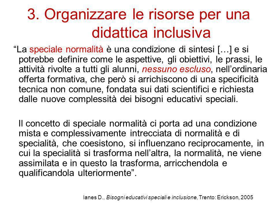 """3. Organizzare le risorse per una didattica inclusiva """"La speciale normalità è una condizione di sintesi […] e si potrebbe definire come le aspettive,"""