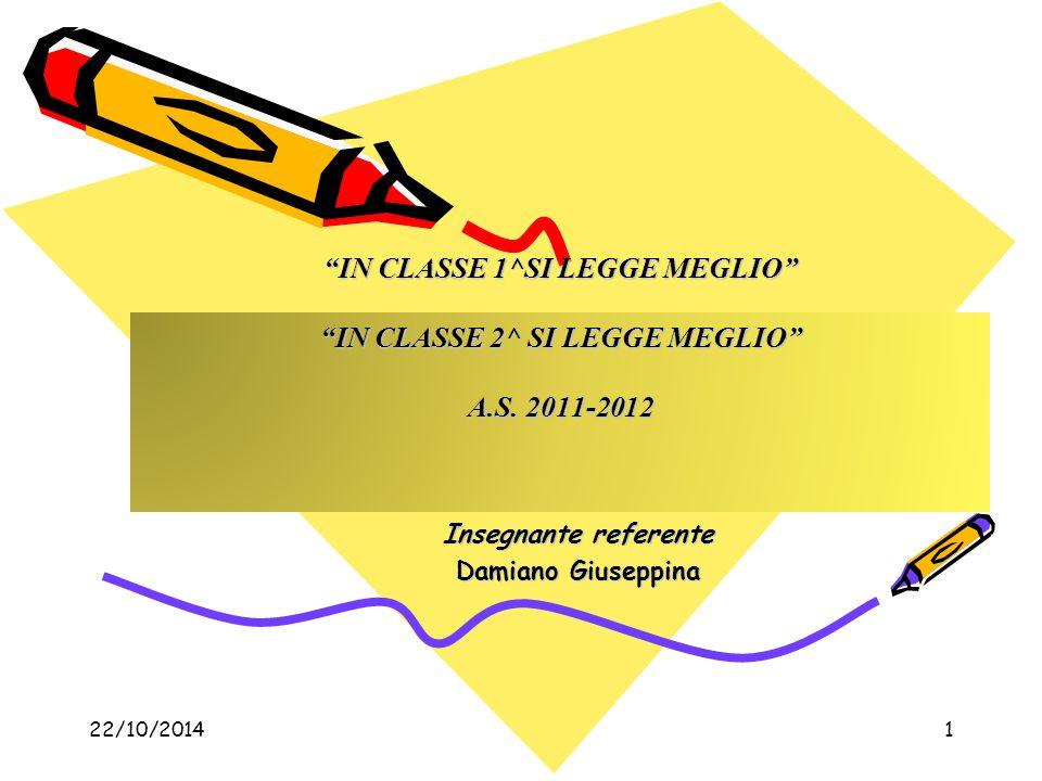 "22/10/20141 ""IN CLASSE 1^SI LEGGE MEGLIO"" ""IN CLASSE 2^ SI LEGGE MEGLIO"" A.S. 2011-2012 Insegnante referente Damiano Giuseppina"