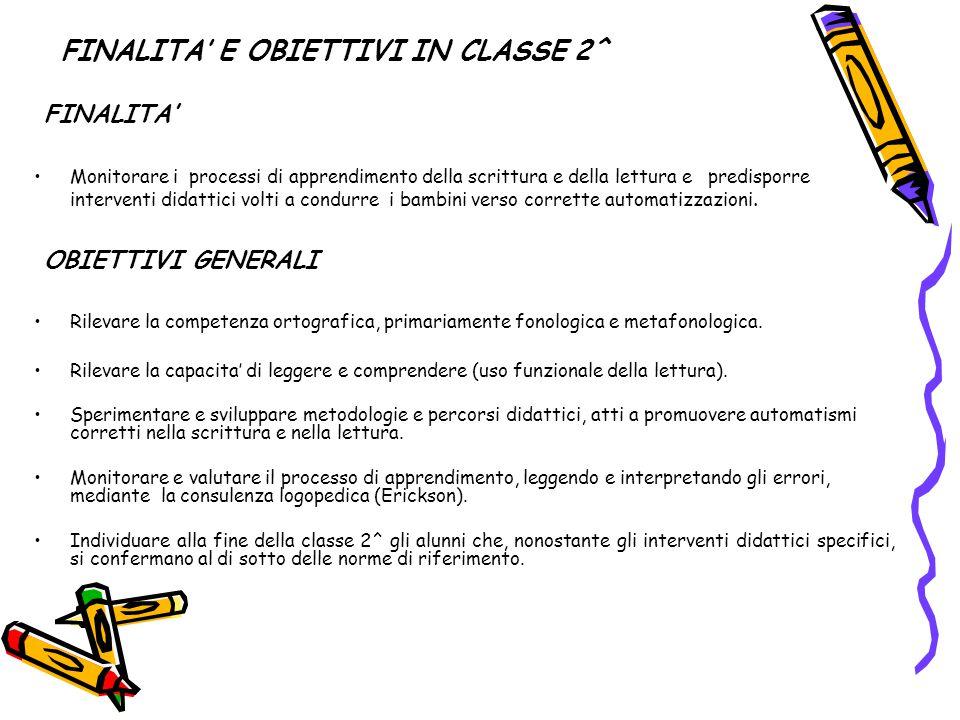 FINALITA' E OBIETTIVI IN CLASSE 2^ FINALITA' Monitorare i processi di apprendimento della scrittura e della lettura e predisporre interventi didattici