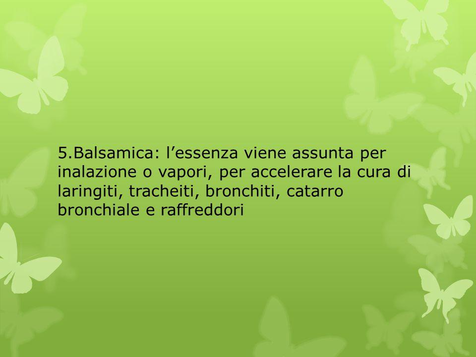 5.Balsamica: l'essenza viene assunta per inalazione o vapori, per accelerare la cura di laringiti, tracheiti, bronchiti, catarro bronchiale e raffredd