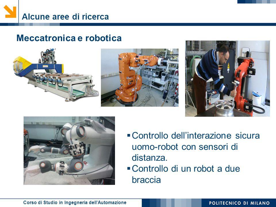 Corso di Studio in Ingegneria dell'Automazione Alcune aree di ricerca Meccatronica e robotica  Controllo dell'interazione sicura uomo-robot con senso