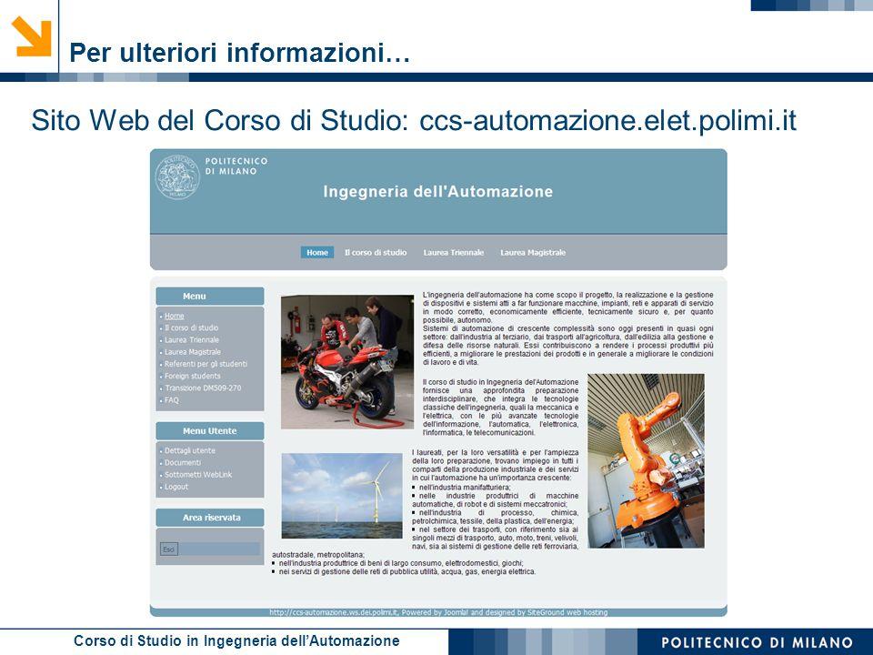Corso di Studio in Ingegneria dell'Automazione Per ulteriori informazioni… Sito Web del Corso di Studio: ccs-automazione.elet.polimi.it