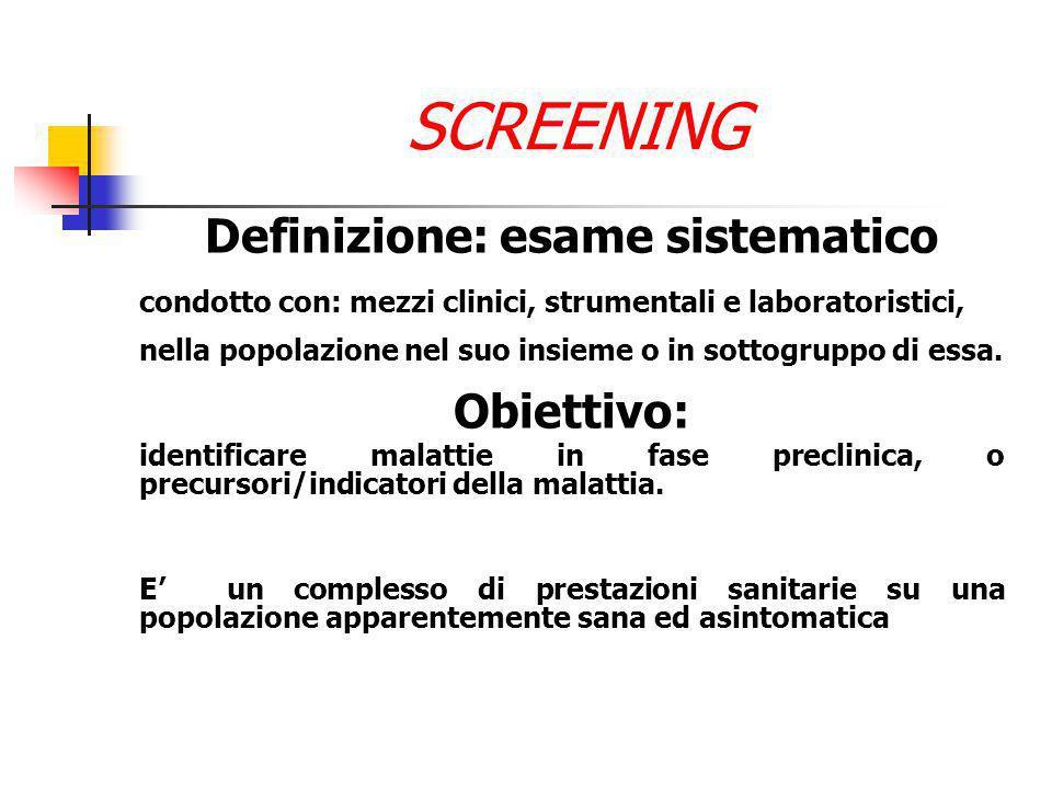 SCREENING Definizione: esame sistematico condotto con: mezzi clinici, strumentali e laboratoristici, nella popolazione nel suo insieme o in sottogruppo di essa.