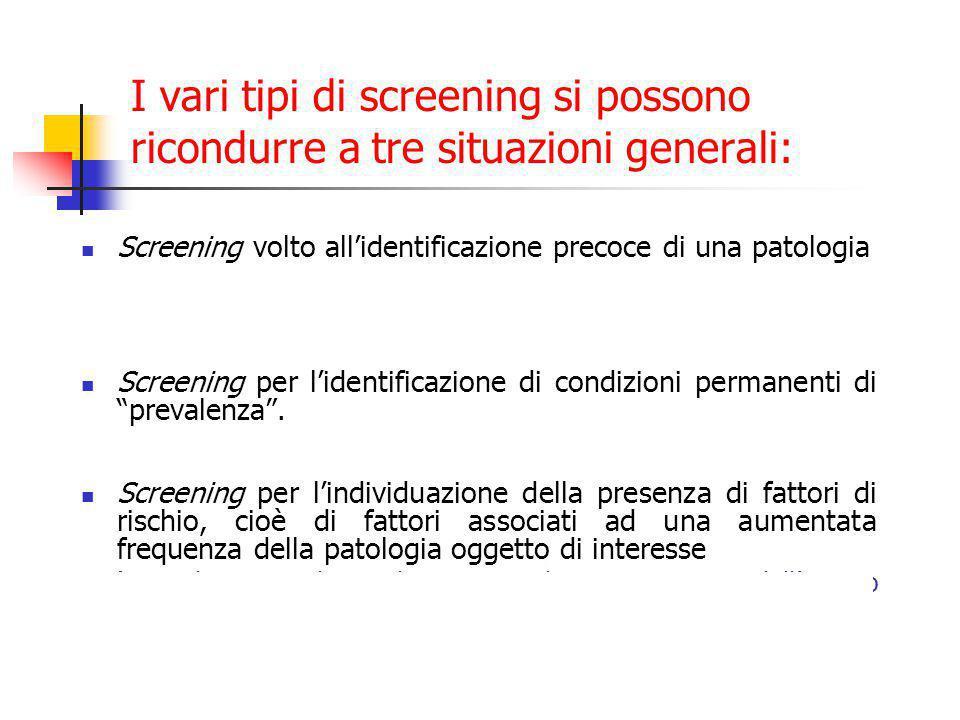 I vari tipi di screening si possono ricondurre a tre situazioni generali: Screening volto all'identificazione precoce di una patologia (es.