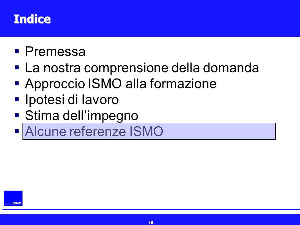 18 Indice  Premessa  La nostra comprensione della domanda  Approccio ISMO alla formazione  Ipotesi di lavoro  Stima dell'impegno  Alcune referen
