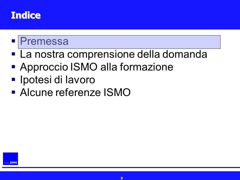 2 Indice  Premessa  La nostra comprensione della domanda  Approccio ISMO alla formazione  Ipotesi di lavoro  Alcune referenze ISMO