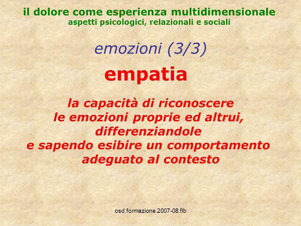 osd.formazione.2007-08.flb il dolore come esperienza multidimensionale aspetti psicologici, relazionali e sociali emozioni (3/3) empatia la capacità di riconoscere le emozioni proprie ed altrui, differenziandole e sapendo esibire un comportamento adeguato al contesto