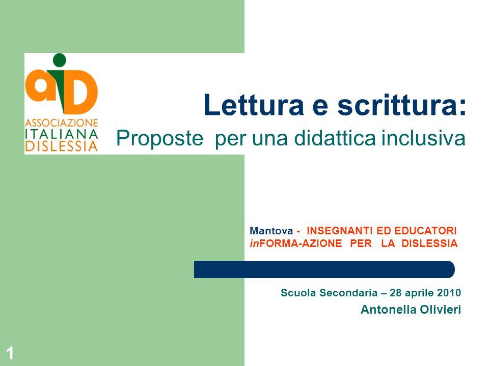 1 Lettura e scrittura: Scuola Secondaria – 28 aprile 2010 Antonella Olivieri Proposte per una didattica inclusiva Mantova - INSEGNANTI ED EDUCATORI inFORMA-AZIONE PER LA DISLESSIA