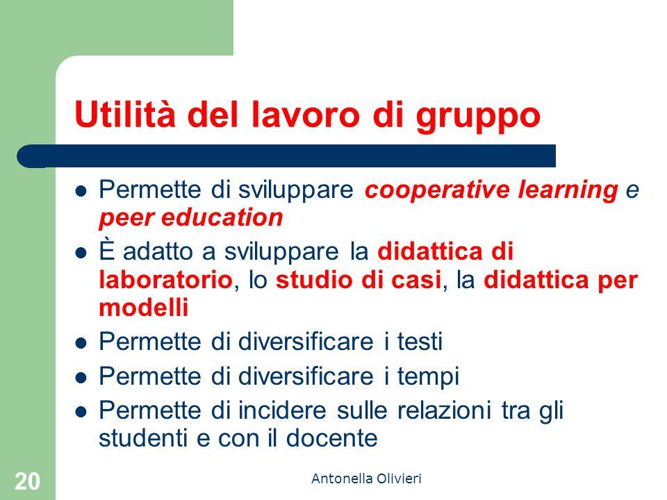 Antonella Olivieri 20 Utilità del lavoro di gruppo Permette di sviluppare cooperative learning e peer education È adatto a sviluppare la didattica di