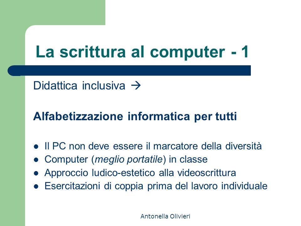 Antonella Olivieri La scrittura al computer - 1 Didattica inclusiva  Alfabetizzazione informatica per tutti Il PC non deve essere il marcatore della
